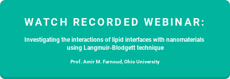 Watch recorded webinar:  Investigating the interactions of lipid interfaces with nanomaterials  using Langmuir-Blodgett technique  Prof. Amir M. Farnoud, Ohio University